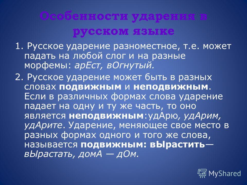 Особенности ударения в русском языке 1. Русское ударение разноместное, т.е. может падать на любой слог и на разные морфемы: арЕст, вОгнутый. 2. Русское ударение может быть в разных словах подвижным и неподвижным. Если в различных формах слова ударени