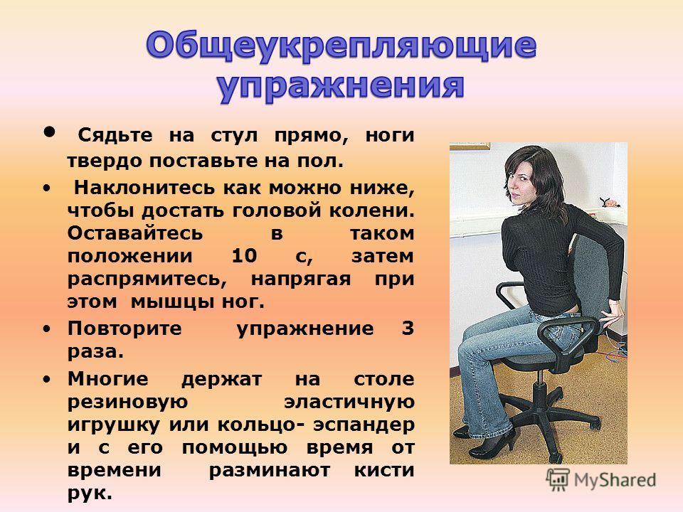 Сядьте на стул прямо, ноги твердо поставьте на пол. Наклонитесь как можно ниже, чтобы достать головой колени. Оставайтесь в таком положении 10 с, затем распрямитесь, напрягая при этом мышцы ног. Повторите упражнение 3 раза. Многие держат на столе рез