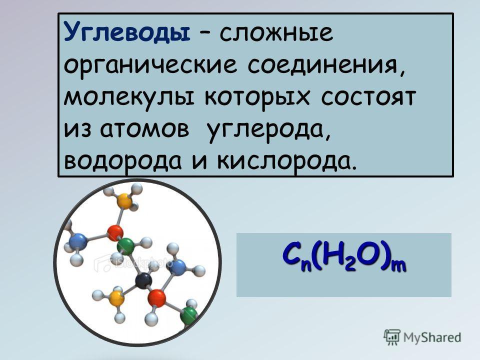 Углеводы – сложные органические соединения, молекулы которых состоят из атомов углерода, водорода и кислорода. С n (Н 2 О) m
