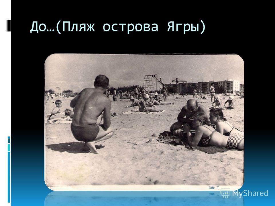 До…(Пляж острова Ягры)
