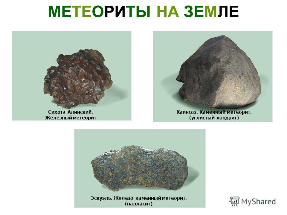 МЕТЕОРИТЫ НА ЗЕМЛЕ Эскуэль. Железо-каменный метеорит. (палласит) Каинсаз. Каменный метеорит. (углистый хондрит) Сихотэ-Алинский. Железный метеорит