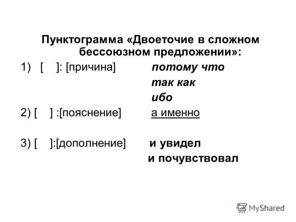 Пунктограмма «Двоеточие в сложном бессоюзном предложении»: 1)[ ]: [причина] потому что так как ибо 2) [ ] :[пояснение] а именно 3) [ ]:[дополнение] и увидел и почувствовал