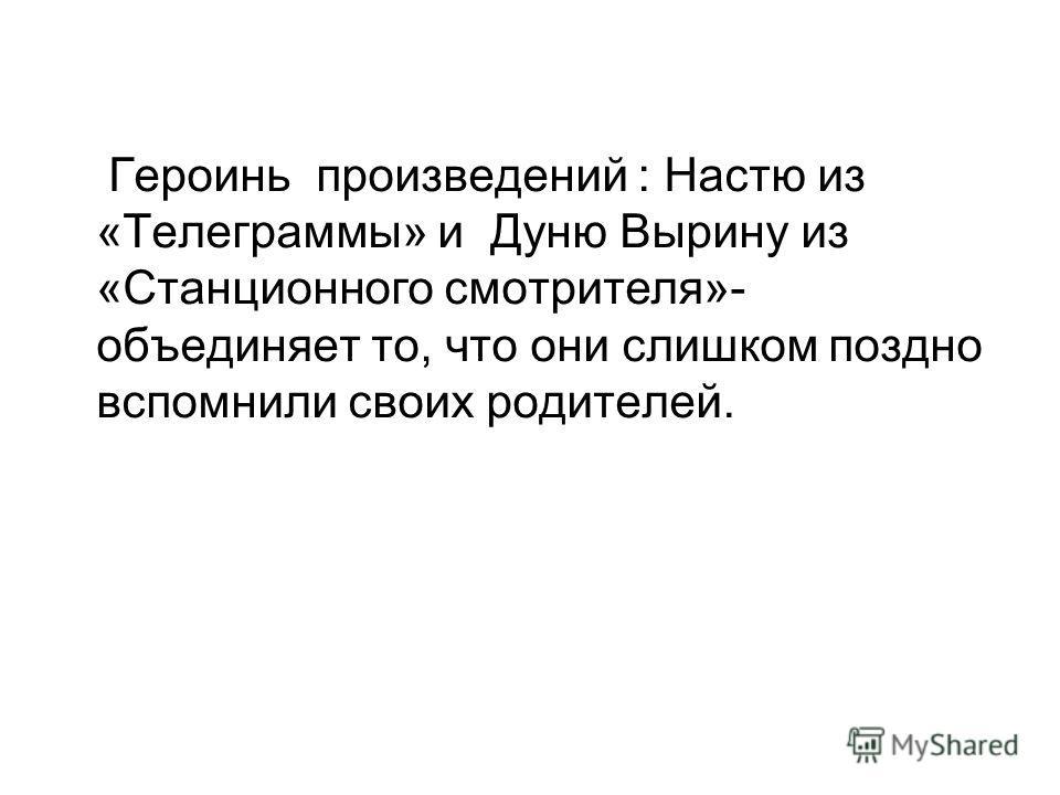 Героинь произведений : Настю из «Телеграммы» и Дуню Вырину из «Станционного смотрителя»- объединяет то, что они слишком поздно вспомнили своих родителей.