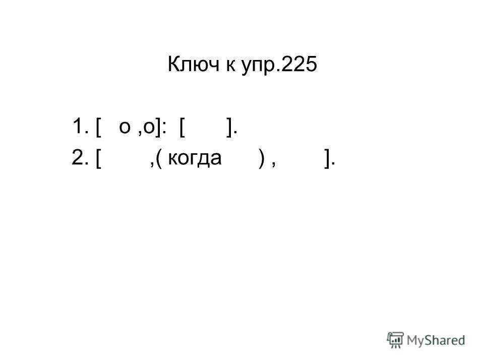 Ключ к упр.225 1. [ о,о]: [ ]. 2. [,( когда ), ].