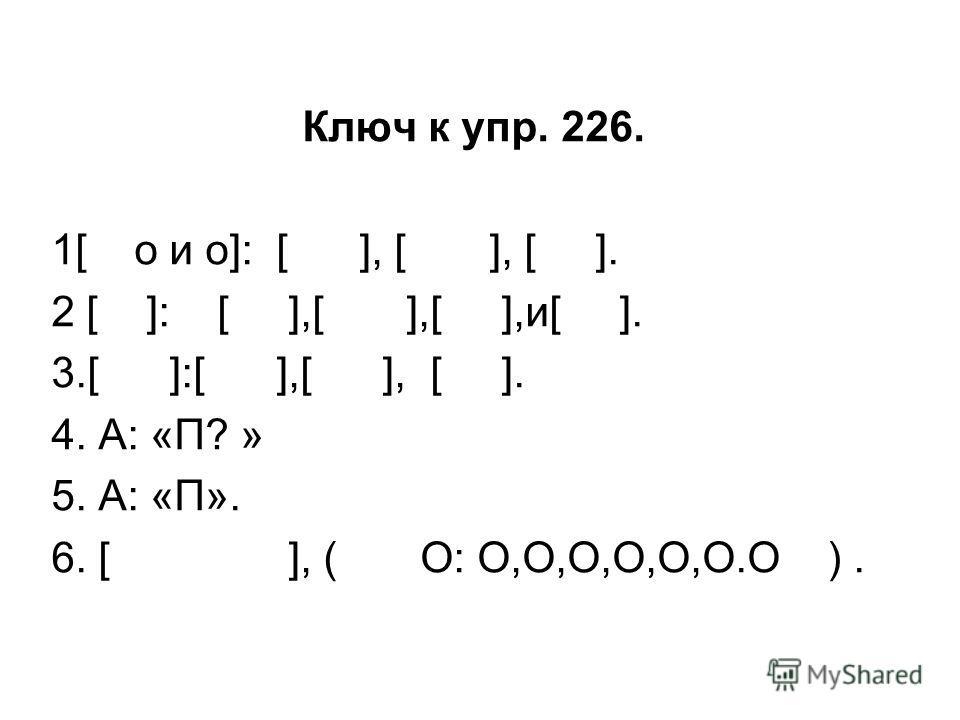 Ключ к упр. 226. 1[ о и о]: [ ], [ ], [ ]. 2 [ ]: [ ],[ ],[ ],и[ ]. 3.[ ]:[ ],[ ], [ ]. 4. А: «П? » 5. А: «П». 6. [ ], ( О: О,О,О,О,О,О.О ).