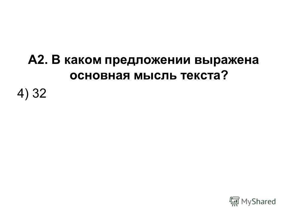 А2. В каком предложении выражена основная мысль текста? 4) 32