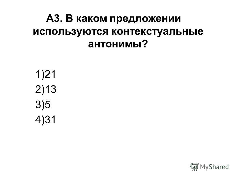 А3. В каком предложении используются контекстуальные антонимы? 1)21 2)13 3)5 4)31
