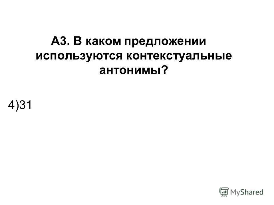 А3. В каком предложении используются контекстуальные антонимы? 4)31