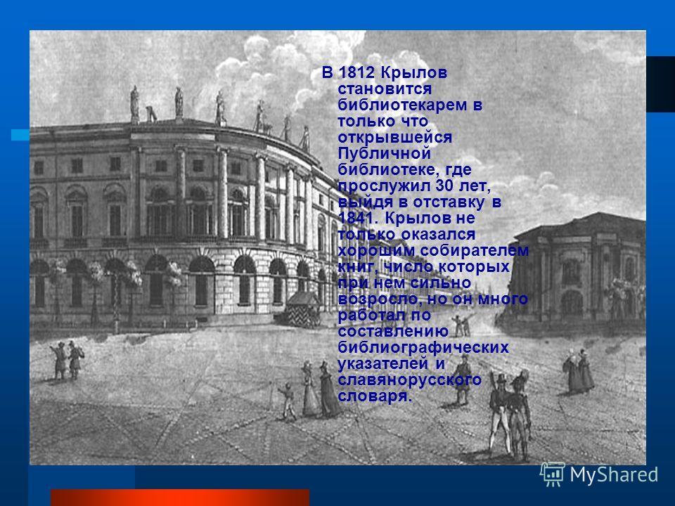 В 1812 Крылов становится библиотекарем в только что открывшейся Публичной библиотеке, где прослужил 30 лет, выйдя в отставку в 1841. Крылов не только оказался хорошим собирателем книг, число которых при нем сильно возросло, но он много работал по сос
