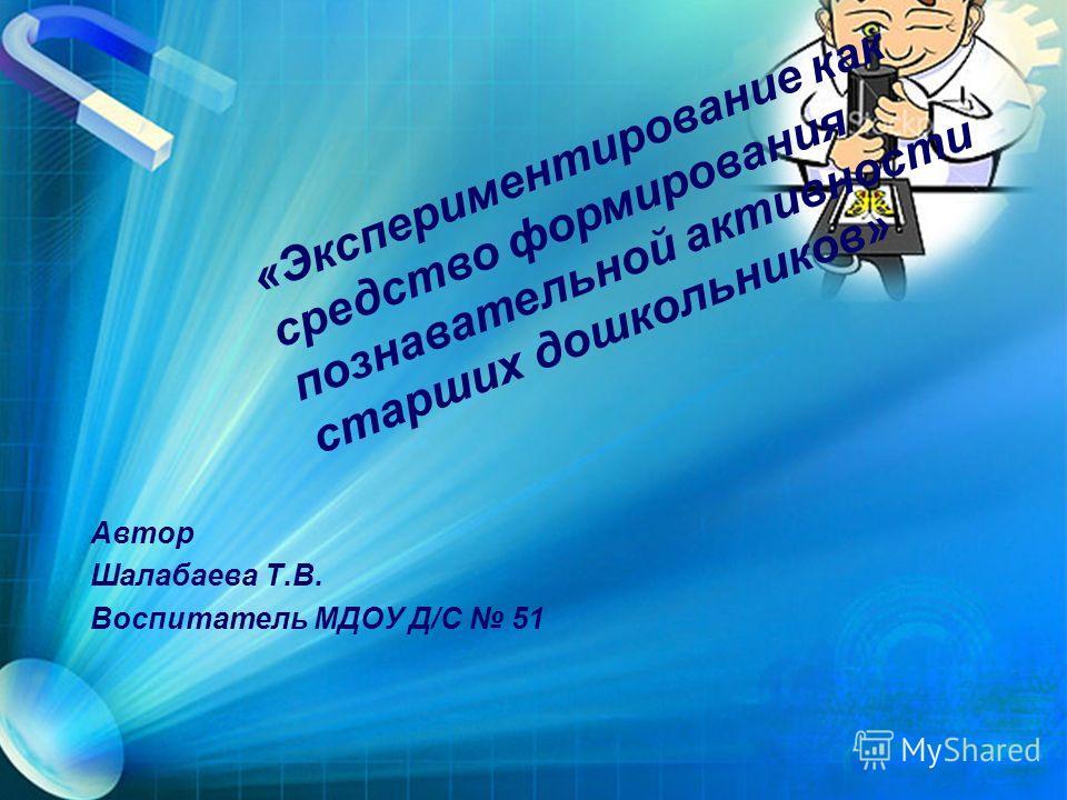 Автор Шалабаева Т.В. Воспитатель МДОУ Д/С 51 «Экспериментирование как средство формирования познавательной активности старших дошкольников»