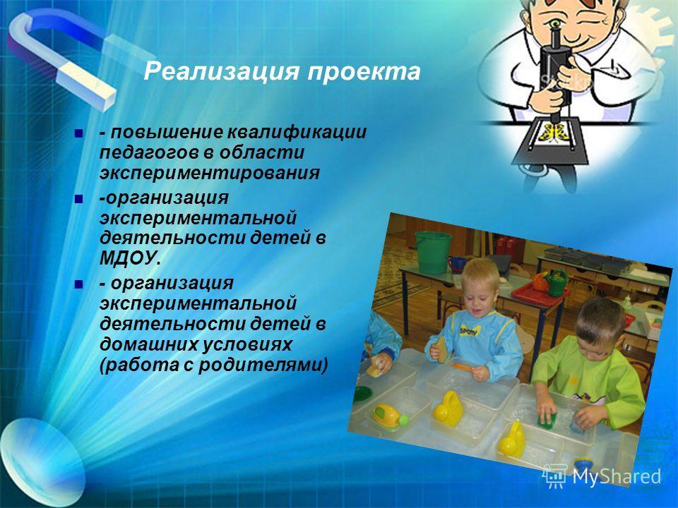 Реализация проекта - повышение квалификации педагогов в области экспериментирования -организация экспериментальной деятельности детей в МДОУ. - организация экспериментальной деятельности детей в домашних условиях (работа с родителями)
