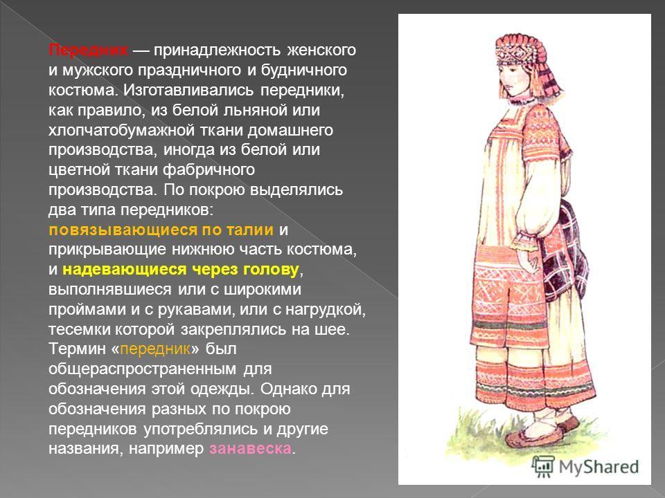 Передник принадлежность женского и мужского праздничного и будничного костюма. Изготавливались передники, как правило, из белой льняной или хлопчатобумажной ткани домашнего производства, иногда из белой или цветной ткани фабричного производства. По