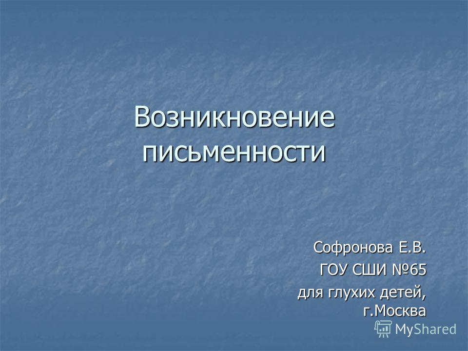 Возникновение письменности Софронова Е.В. ГОУ СШИ 65 для глухих детей, г.Москва