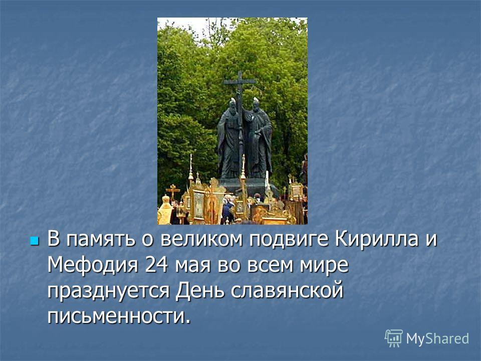 В память о великом подвиге Кирилла и Мефодия 24 мая во всем мире празднуется День славянской письменности. В память о великом подвиге Кирилла и Мефодия 24 мая во всем мире празднуется День славянской письменности.