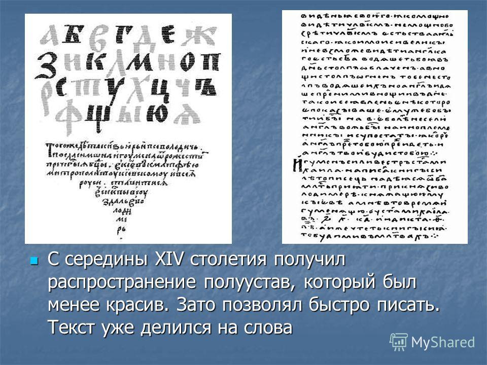 С середины XIV столетия получил распространение полуустав, который был менее красив. Зато позволял быстро писать. Текст уже делился на слова С середины XIV столетия получил распространение полуустав, который был менее красив. Зато позволял быстро пис
