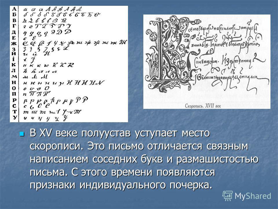 В XV веке полуустав уступает место скорописи. Это письмо отличается связным написанием соседних букв и размашистостью письма. С этого времени появляются признаки индивидуального почерка. В XV веке полуустав уступает место скорописи. Это письмо отлича