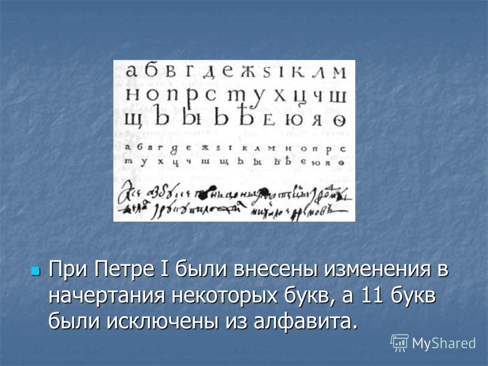 При Петре I были внесены изменения в начертания некоторых букв, а 11 букв были исключены из алфавита. При Петре I были внесены изменения в начертания некоторых букв, а 11 букв были исключены из алфавита.
