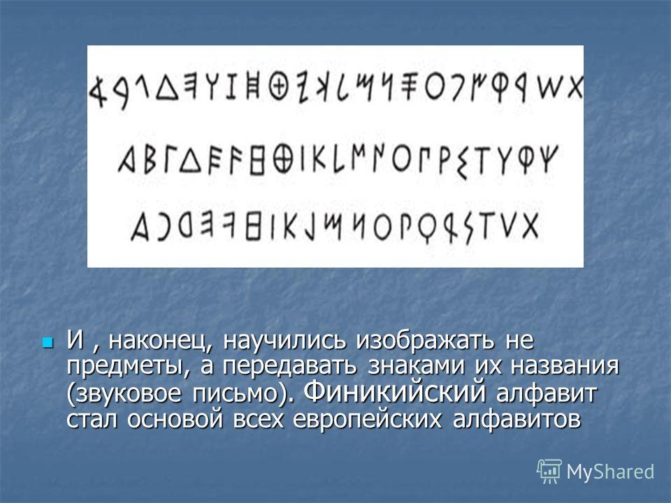 И, наконец, научились изображать не предметы, а передавать знаками их названия (звуковое письмо). Финикийский алфавит стал основой всех европейских алфавитов И, наконец, научились изображать не предметы, а передавать знаками их названия (звуковое пис