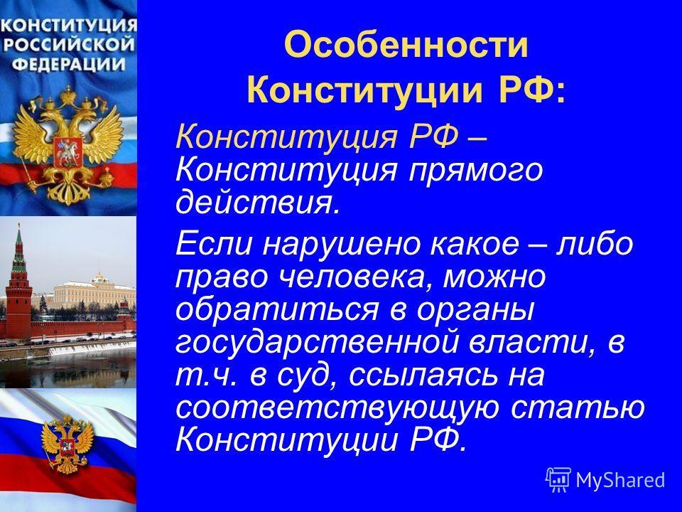 Особенности Конституции РФ: Конституция РФ – Конституция прямого действия. Если нарушено какое – либо право человека, можно обратиться в органы государственной власти, в т.ч. в суд, ссылаясь на соответствующую статью Конституции РФ.