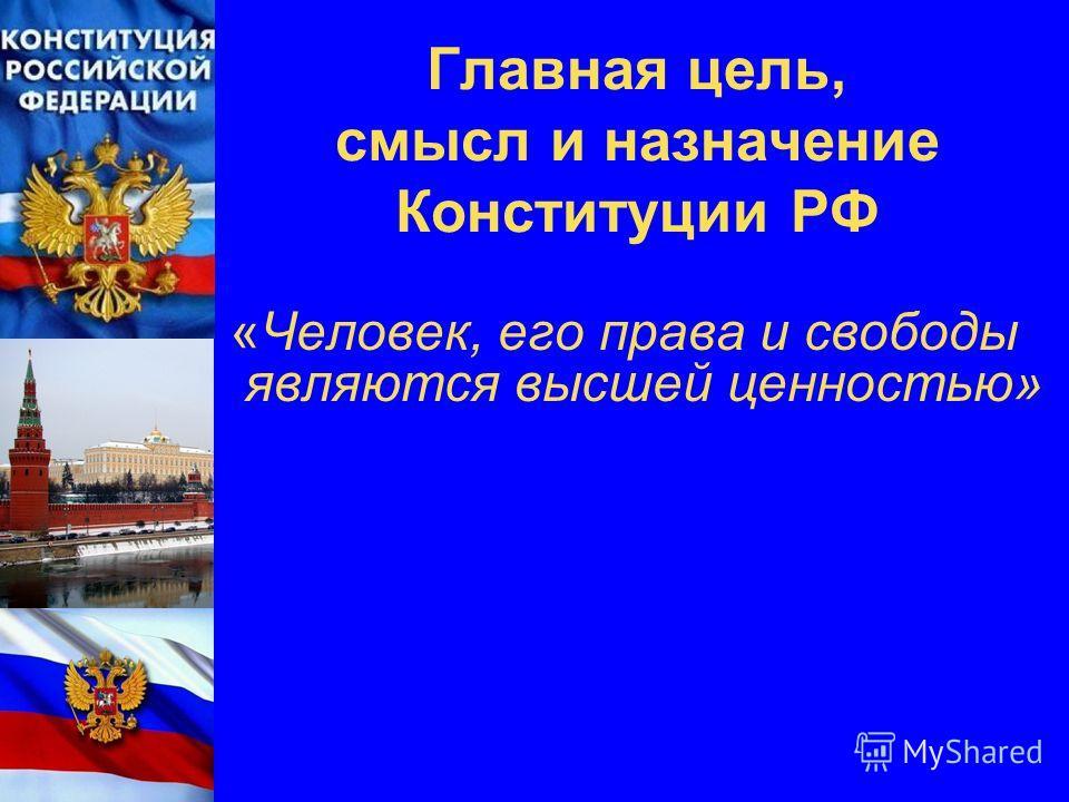 Главная цель, смысл и назначение Конституции РФ «Человек, его права и свободы являются высшей ценностью»