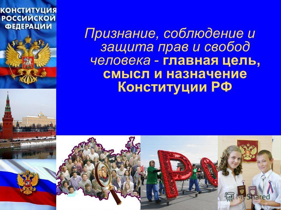 Признание, соблюдение и защита прав и свобод человека - главная цель, смысл и назначение Конституции РФ