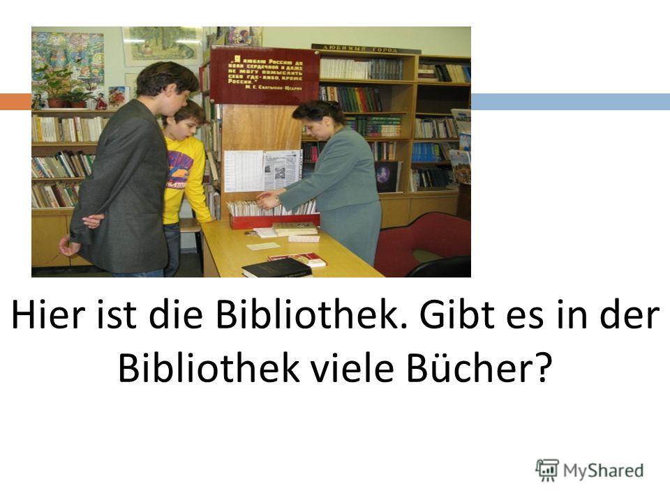 Hier ist die Bibliothek. Gibt es in der Bibliothek viele Bücher?