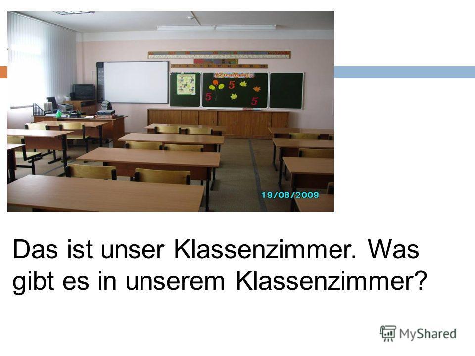 Das ist unser Klassenzimmer. Was gibt es in unserem Klassenzimmer?