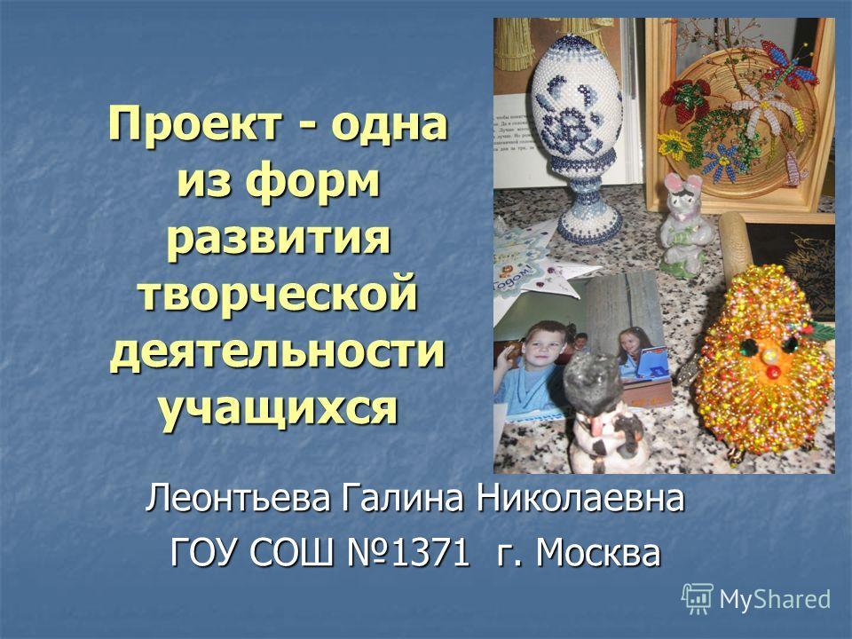 Проект - одна из форм развития творческой деятельности учащихся Леонтьева Галина Николаевна ГОУ СОШ 1371 г. Москва