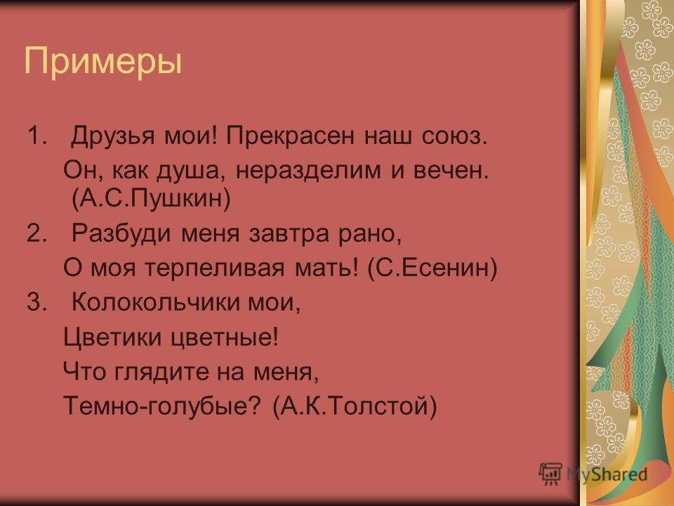 Примеры 1.Друзья мои! Прекрасен наш союз. Он, как душа, неразделим и вечен. (А.С.Пушкин) 2.Разбуди меня завтра рано, О моя терпеливая мать! (С.Есенин) 3.Колокольчики мои, Цветики цветные! Что глядите на меня, Темно-голубые? (А.К.Толстой)