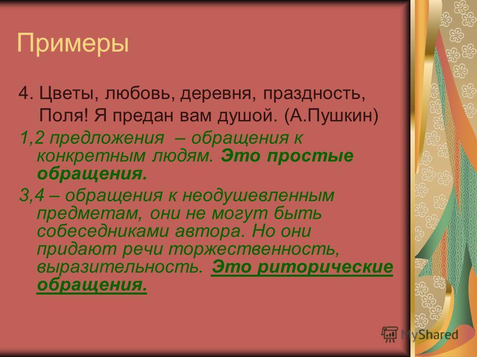 Примеры 4. Цветы, любовь, деревня, праздность, Поля! Я предан вам душой. (А.Пушкин) 1,2 предложения – обращения к конкретным людям. Это простые обращения. 3,4 – обращения к неодушевленным предметам, они не могут быть собеседниками автора. Но они прид