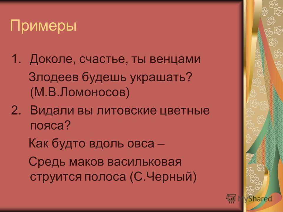 Примеры 1.Доколе, счастье, ты венцами Злодеев будешь украшать? (М.В.Ломоносов) 2.Видали вы литовские цветные пояса? Как будто вдоль овса – Средь маков васильковая струится полоса (С.Черный)