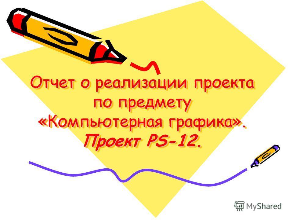 Отчет о реализации проекта по предмету «Компьютерная графика». Проект PS-12.