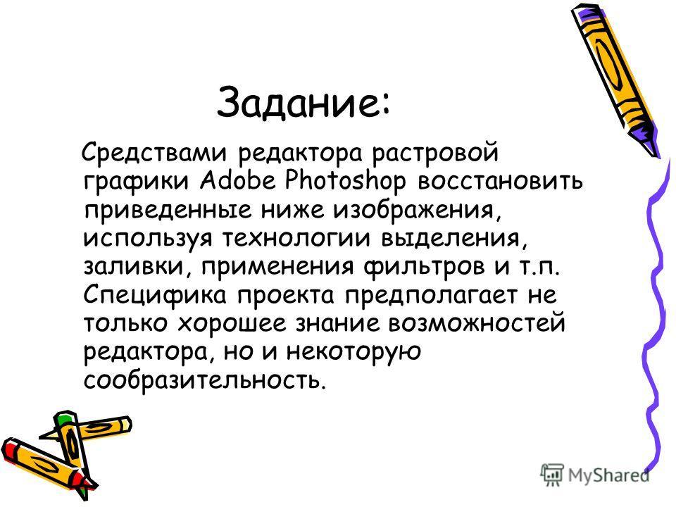 Задание: Средствами редактора растровой графики Adobe Photoshop восстановить приведенные ниже изображения, используя технологии выделения, заливки, применения фильтров и т.п. Специфика проекта предполагает не только хорошее знание возможностей редакт