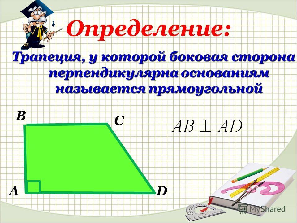 Определение: Трапеция, у которой боковая сторона перпендикулярна основаниям называется прямоугольной В А С D