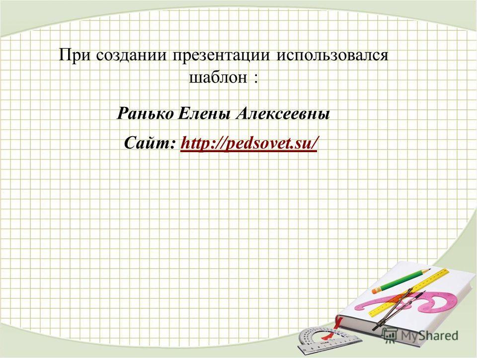 При создании презентации использовался шаблон : Ранько Елены Алексеевны Сайт: http://pedsovet.su/http://pedsovet.su/