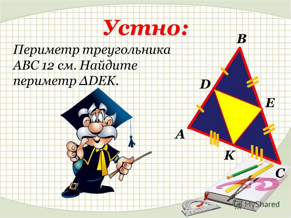 Устно: Периметр треугольника АВС 12 см. Найдите периметр ΔDEK. А В С D E K