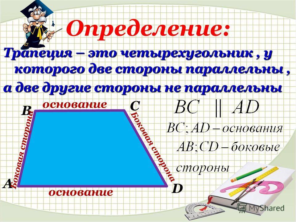 Определение: Трапеция – это четырехугольник, у которого две стороны параллельны, а две другие стороны не параллельны В А С D основание Боковая сторона