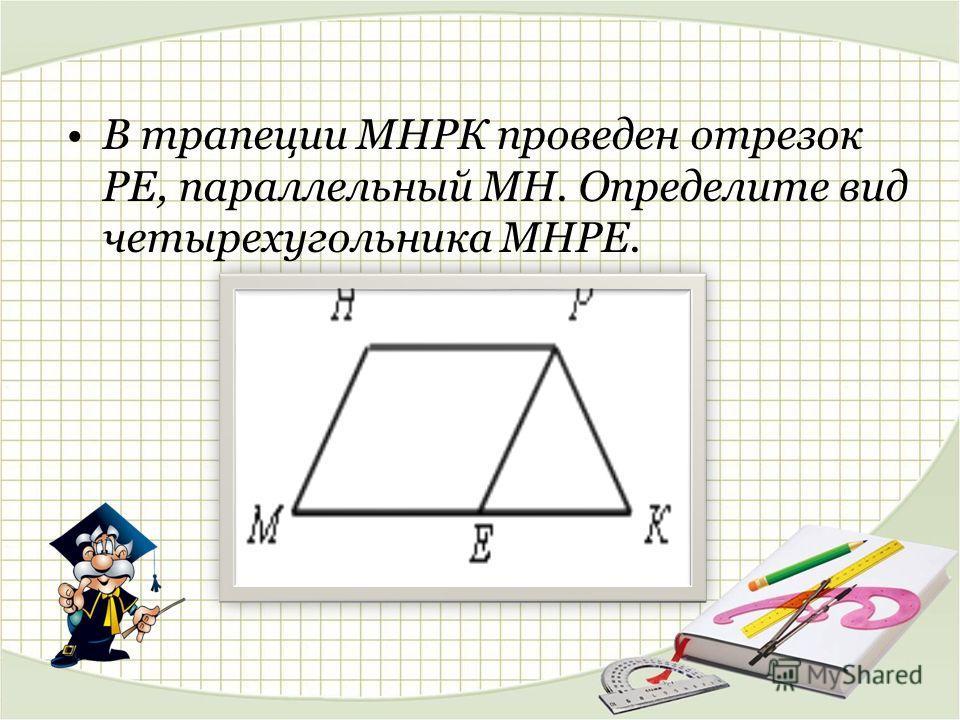 В трапеции МНРК проведен отрезок РЕ, параллельный МН. Определите вид четырехугольника МНРЕ.