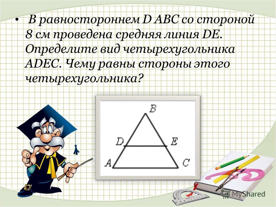 В равностороннем D АВС со стороной 8 см проведена средняя линия DE. Определите вид четырехугольника ADEC. Чему равны стороны этого четырехугольника?