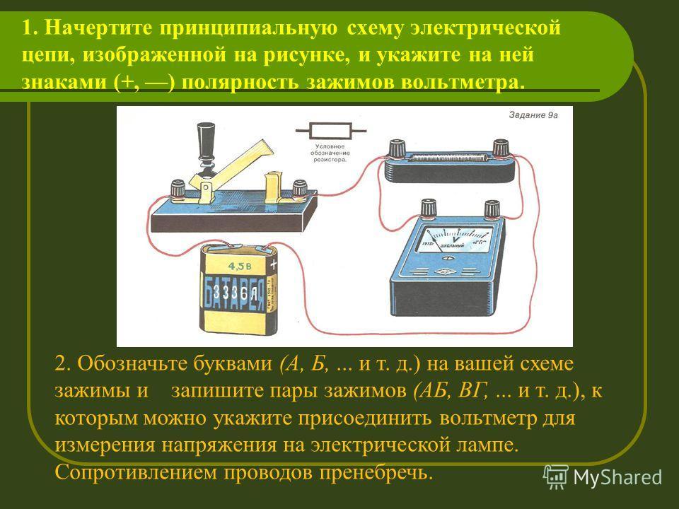 1. Начертите принципиальную схему электрической цепи, изображенной на рисунке, и укажите на ней знаками (+, ) полярность зажимов вольтметра. 2. Обозначьте буквами (А, Б,... и т. д.) на вашей схеме зажимы и запишите пары зажимов (АБ, ВГ,... и т. д.),