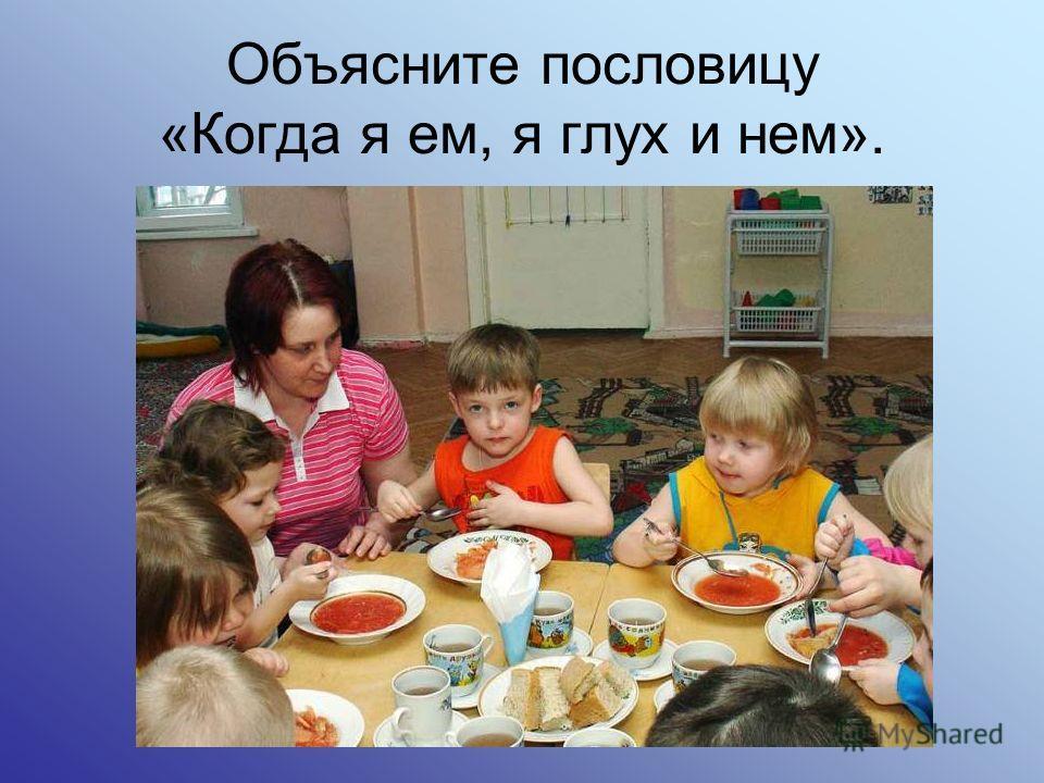 Объясните пословицу «Когда я ем, я глух и нем».