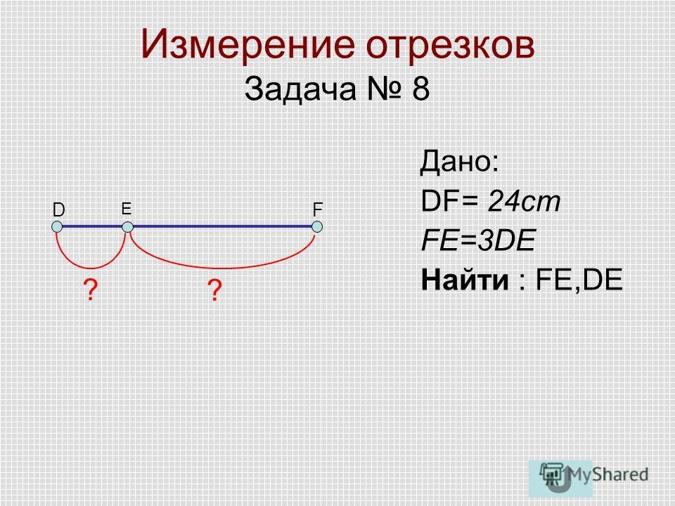 Измерение отрезков Задача 8 DF E Дано: DF= 24cm FE=3DE Найти : FE,DE ? ?