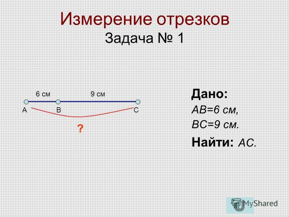 Измерение отрезков Задача 1 Дано: АВ=6 см, ВС=9 см. Найти: АС. АВС 6 см9 см ?