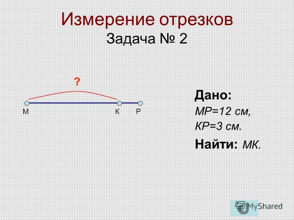 Измерение отрезков Задача 2 МКР Дано: МР=12 см, КР=3 см. Найти: МК. ?