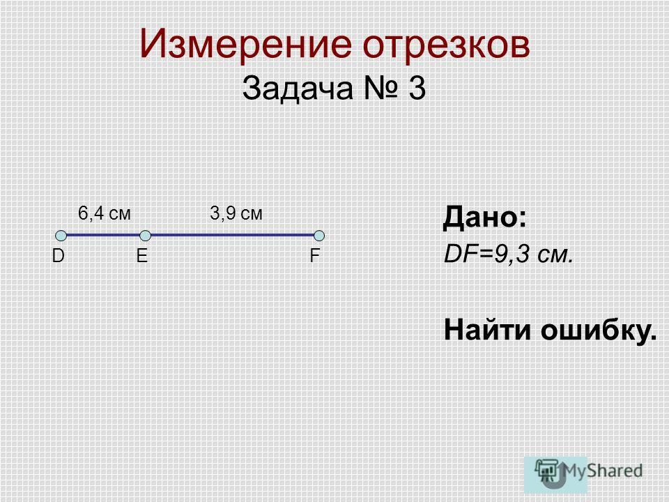 Измерение отрезков Задача 3 DЕF Дано: DF=9,3 см. Найти ошибку. 6,4 см3,9 см
