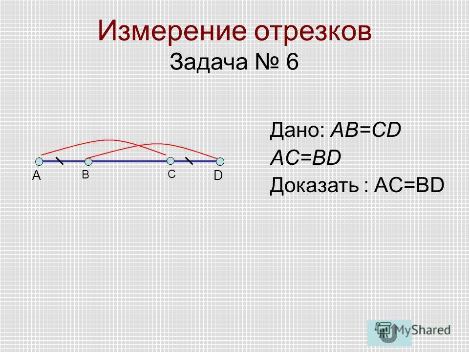 Измерение отрезков Задача 6 AD B C Дано: AB=CD AC=BD Доказать : AC=BD
