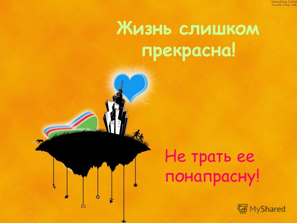 Жизнь слишком прекрасна! Не трать ее понапрасну!