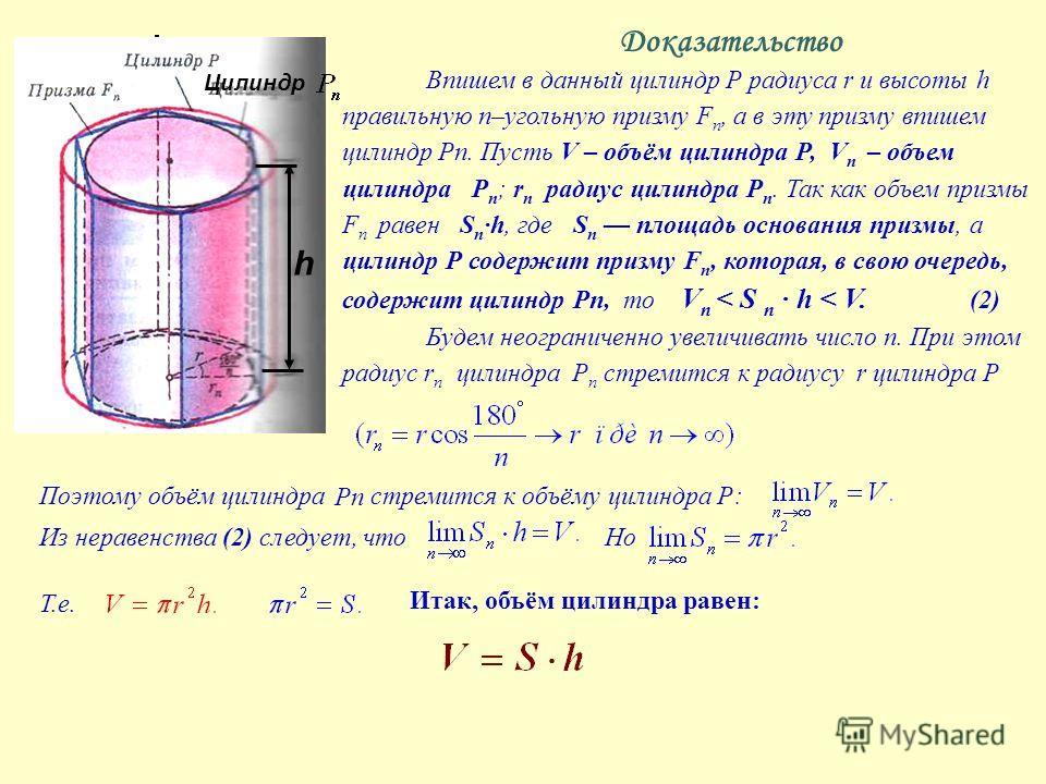 Доказательство Впишем в данный цилиндр Р радиуса r и высоты h правильную n–угольную призму F n, а в эту призму впишем цилиндр Рп. Пусть V – объём цилиндра Р, V n – объем цилиндра Р п ; r п радиус цилиндра Р п. Так как объем призмы F n равен S n h, гд