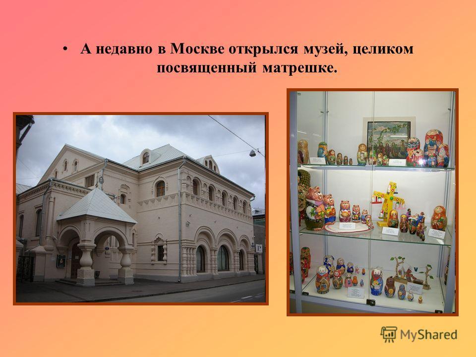 А недавно в Москве открылся музей, целиком посвященный матрешке.