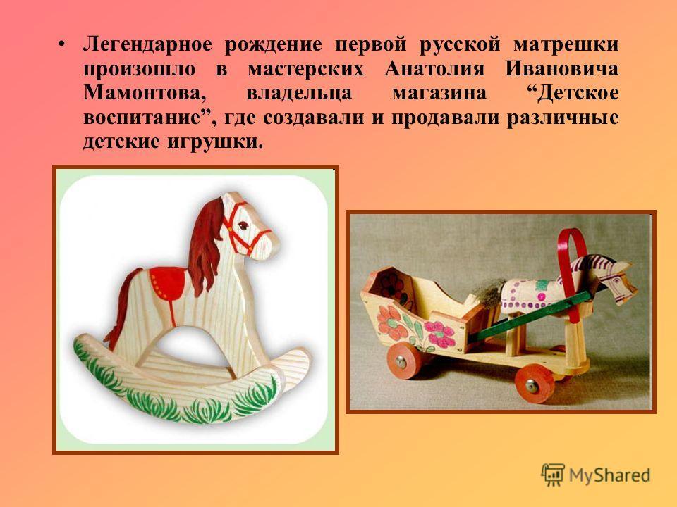 Легендарное рождение первой русской матрешки произошло в мастерских Анатолия Ивановича Мамонтова, владельца магазина Детское воспитание, где создавали и продавали различные детские игрушки.